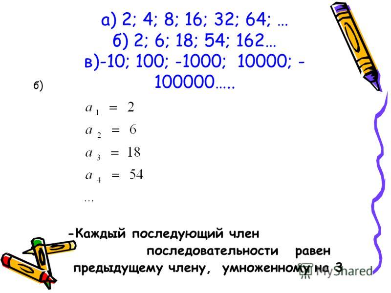 а) 2; 4; 8; 16; 32; 64; … б) 2; 6; 18; 54; 162… в)-10; 100; -1000; 10000; - 100000….. б) -Каждый последующий член последовательности равен предыдущему члену, умноженному на 3