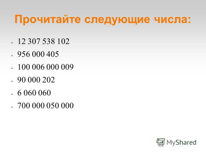 Прочитайте следующие числа: 12 307 538 102 956 000 405 100 006 000 009 90 000 202 6 060 060 700 000 050 000