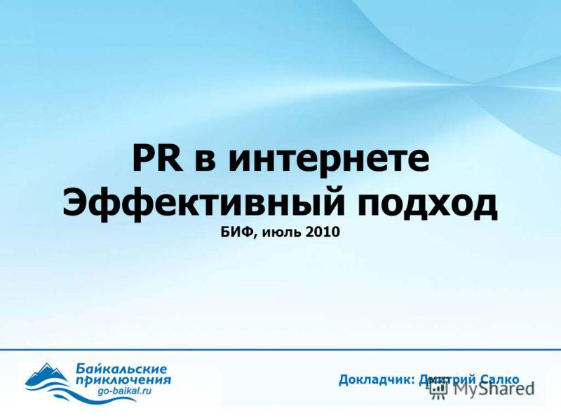 Докладчик: Дмитрий Салко PR в интернете Эффективный подход БИФ, июль 2010