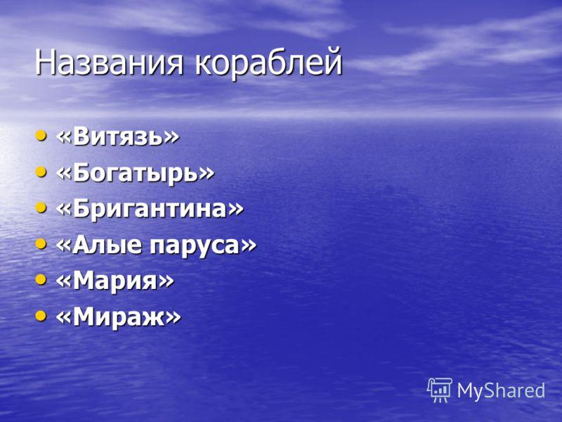 Названия кораблей «Витязь» «Витязь» «Богатырь» «Богатырь» «Бригантина» «Бригантина» «Алые паруса» «Алые паруса» «Мария» «Мария» «Мираж» «Мираж»