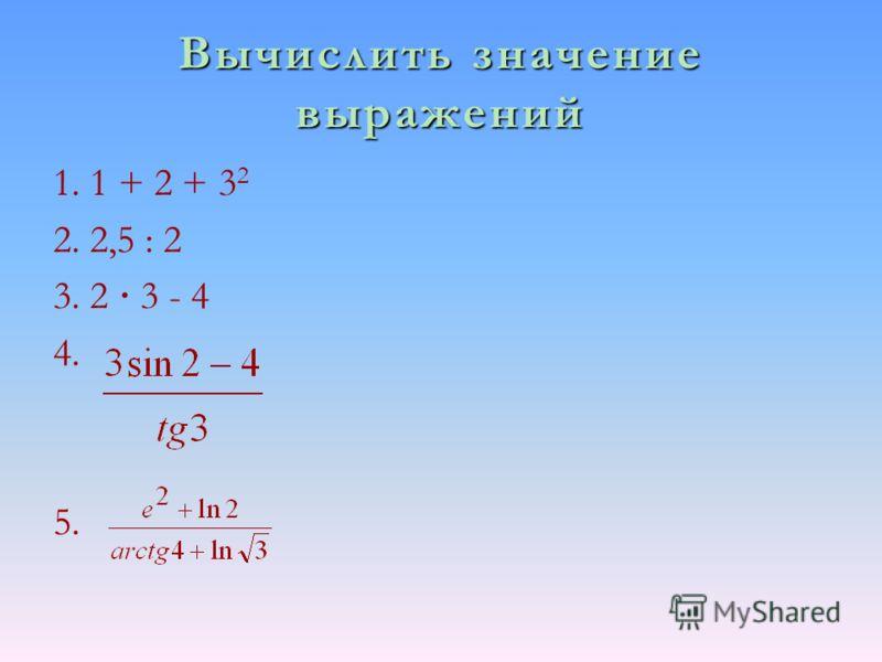 Вычислить значение выражений 1. 1 + 2 + 3 2 2. 2,5 : 2 3. 2 · 3 - 4 4. 5.