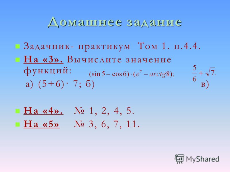 Домашнее задание Задачник- практикум Том 1. п.4.4. На «3». Вычислите значение функций: а) (5+6)· 7; б) в) На «4». 1, 2, 4, 5. На «5» 3, 6, 7, 11.