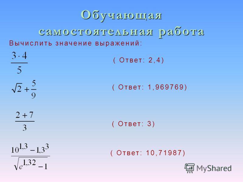 Обучающая самостоятельная работа Вычислить значение выражений: ( Ответ: 2,4) ( Ответ: 3) ( Ответ: 1,969769) ( Ответ: 10,71987)