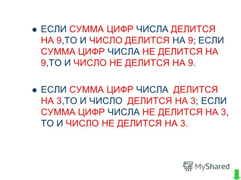 ЕСЛИ СУММА ЦИФР ЧИСЛА ДЕЛИТСЯ НА 9,ТО И ЧИСЛО ДЕЛИТСЯ НА 9; ЕСЛИ СУММА ЦИФР ЧИСЛА НЕ ДЕЛИТСЯ НА 9,ТО И ЧИСЛО НЕ ДЕЛИТСЯ НА 9. ЕСЛИ СУММА ЦИФР ЧИСЛА ДЕЛИТСЯ НА 3,ТО И ЧИСЛО ДЕЛИТСЯ НА 3; ЕСЛИ СУММА ЦИФР ЧИСЛА НЕ ДЕЛИТСЯ НА 3, ТО И ЧИСЛО НЕ ДЕЛИТСЯ НА