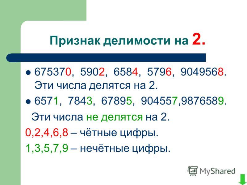 Признак делимости на 2. 675370, 5902, 6584, 5796, 9049568. Эти числа делятся на 2. 6571, 7843, 67895, 904557,9876589. Эти числа не делятся на 2. 0,2,4,6,8 – чётные цифры. 1,3,5,7,9 – нечётные цифры.