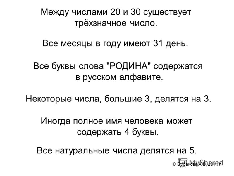 © Буракова А.В, 2011 г. Между числами 20 и 30 существует трёхзначное число. Все натуральные числа делятся на 5. Все месяцы в году имеют 31 день. Все буквы слова