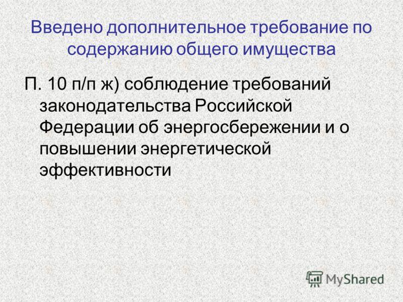 Введено дополнительное требование по содержанию общего имущества П. 10 п/п ж) соблюдение требований законодательства Российской Федерации об энергосбережении и о повышении энергетической эффективности