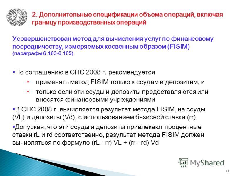 11 Усовершенствован метод для вычисления услуг по финансовому посредничеству, измеряемых косвенным образом (FISIM) (параграфы 6.163-6.165) По соглашению в СНС 2008 г. рекомендуется применять метод FISIM только к ссудам и депозитам, и только если эти
