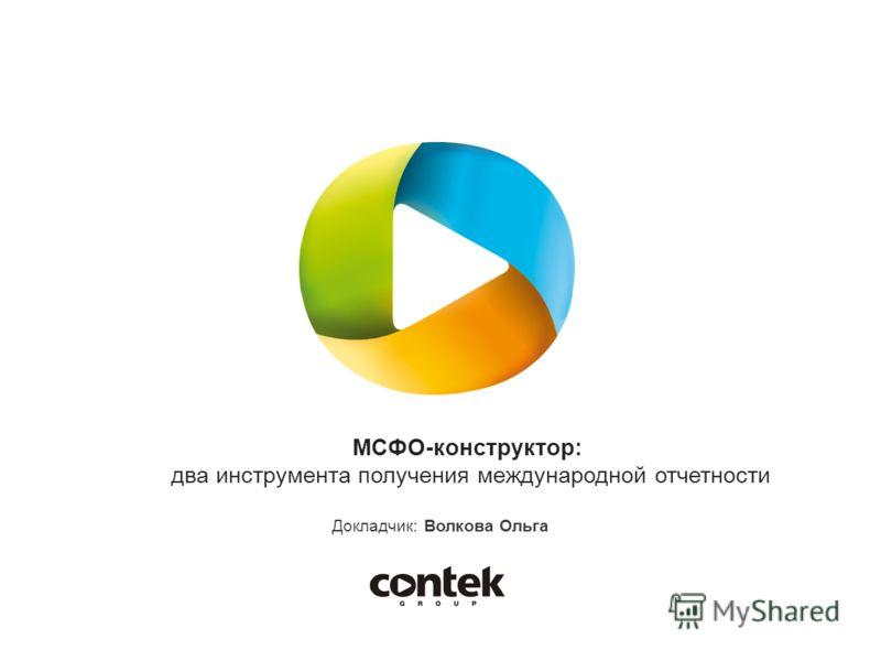 МСФО-конструктор: два инструмента получения международной отчетности Докладчик: Волкова Ольга