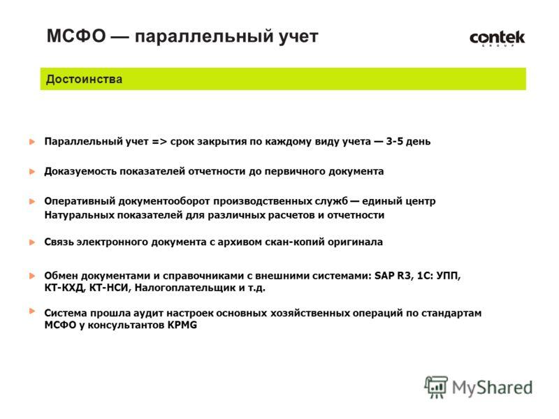 МСФО параллельный учет Параллельный учет => срок закрытия по каждому виду учета 3-5 день Доказуемость показателей отчетности до первичного документа Связь электронного документа с архивом скан-копий оригинала Оперативный документооборот производствен