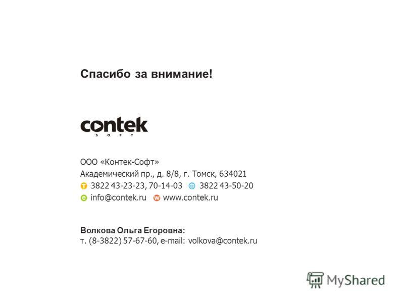 Спасибо за внимание! ООО «Контек-Софт» Академический пр., д. 8/8, г. Томск, 634021 3822 43-23-23, 70-14-033822 43-50-20 info@contek.ruwww.contek.ru Волкова Ольга Егоровна: т. (8-3822) 57-67-60, e-mail: volkova@contek.ru