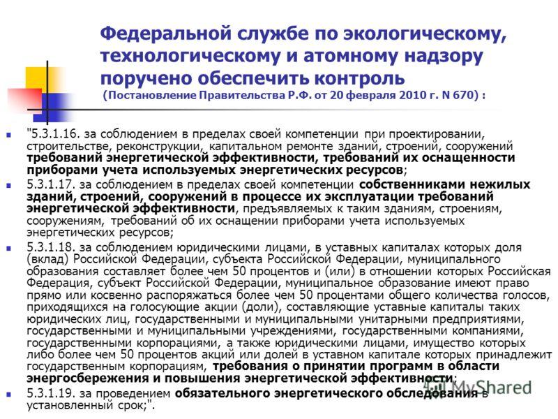 Федеральной службе по экологическому, технологическому и атомному надзору поручено обеспечить контроль (Постановление Правительства Р.Ф. от 20 февраля 2010 г. N 670) :