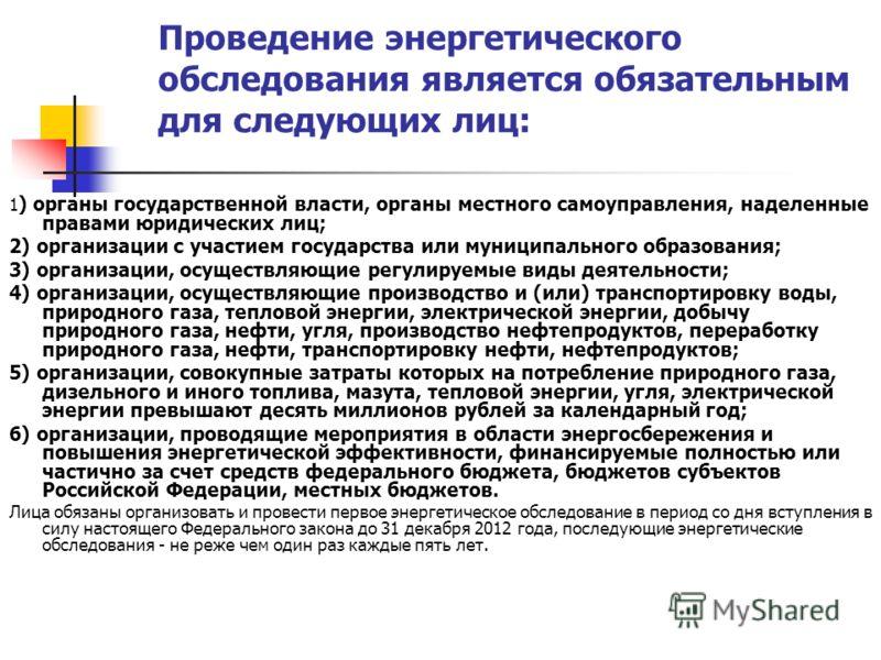 Проведение энергетического обследования является обязательным для следующих лиц: 1 ) органы государственной власти, органы местного самоуправления, наделенные правами юридических лиц; 2) организации с участием государства или муниципального образован