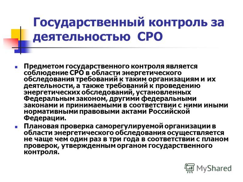 Государственный контроль за деятельностью СРО Предметом государственного контроля является соблюдение СРО в области энергетического обследования требований к таким организациям и их деятельности, а также требований к проведению энергетических обследо