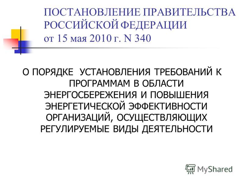 ПОСТАНОВЛЕНИЕ ПРАВИТЕЛЬСТВА РОССИЙСКОЙ ФЕДЕРАЦИИ от 15 мая 2010 г. N 340 О ПОРЯДКЕ УСТАНОВЛЕНИЯ ТРЕБОВАНИЙ К ПРОГРАММАМ В ОБЛАСТИ ЭНЕРГОСБЕРЕЖЕНИЯ И ПОВЫШЕНИЯ ЭНЕРГЕТИЧЕСКОЙ ЭФФЕКТИВНОСТИ ОРГАНИЗАЦИЙ, ОСУЩЕСТВЛЯЮЩИХ РЕГУЛИРУЕМЫЕ ВИДЫ ДЕЯТЕЛЬНОСТИ