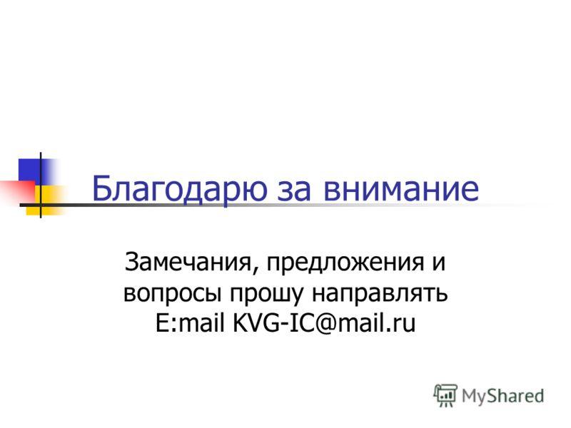 Благодарю за внимание Замечания, предложения и вопросы прошу направлять E:mail KVG-IC@mаil.ru