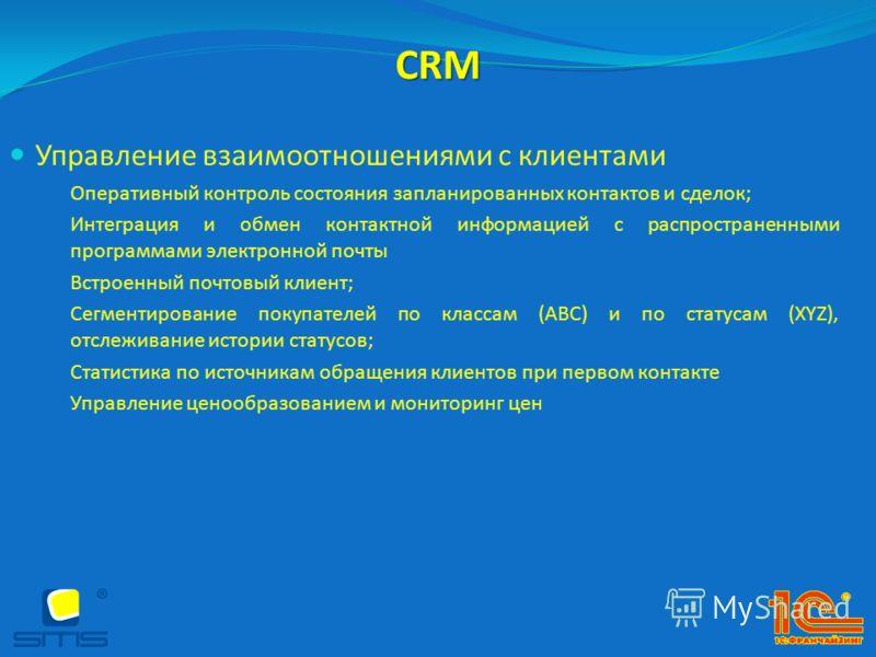 CRM Управление взаимоотношениями с клиентами Оперативный контроль состояния запланированных контактов и сделок; Интеграция и обмен контактной информацией с распространенными программами электронной почты Встроенный почтовый клиент; Сегментирование по