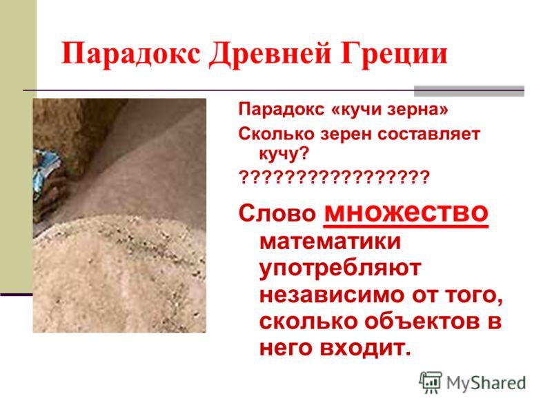 Парадокс Древней Греции Парадокс «кучи зерна» Сколько зерен составляет кучу? ????????????????? Слово множество математики употребляют независимо от того, сколько объектов в него входит.