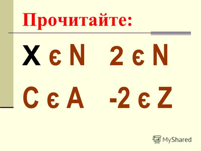 Прочитайте: X є N C є A 2 є N -2 є Z