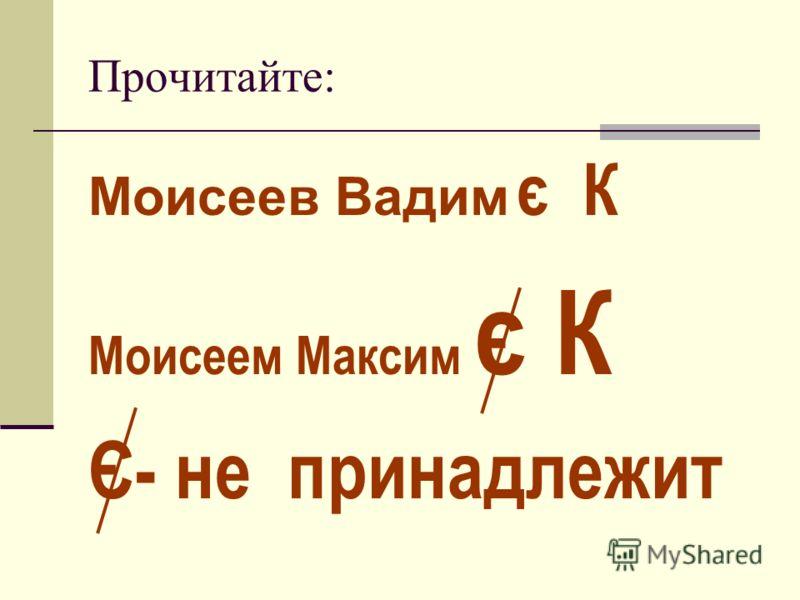 Прочитайте: Моисеев Вадим є К Моисеем Максим є К Є- не принадлежит