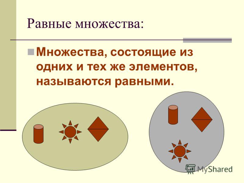 Равные множества: Множества, состоящие из одних и тех же элементов, называются равными.