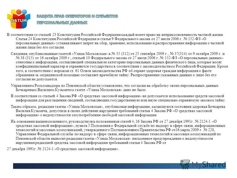 В соответствии со статьей 23 Конституции Российской Федерации каждый имеет право на неприкосновенность частной жизни. Статья 24 Конституции Российской Федерации и статья 9 Федерального закона от 27 июля 2006 г. 152-ФЗ «О персональных данных» устанавл