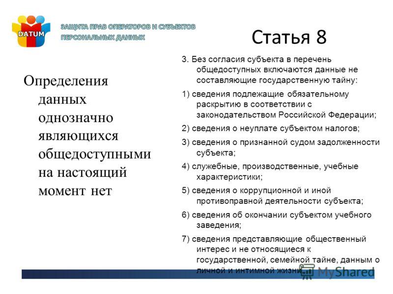Статья 8 Определения данных однозначно являющихся общедоступными на настоящий момент нет 3. Без согласия субъекта в перечень общедоступных включаются данные не составляющие государственную тайну: 1) сведения подлежащие обязательному раскрытию в соотв