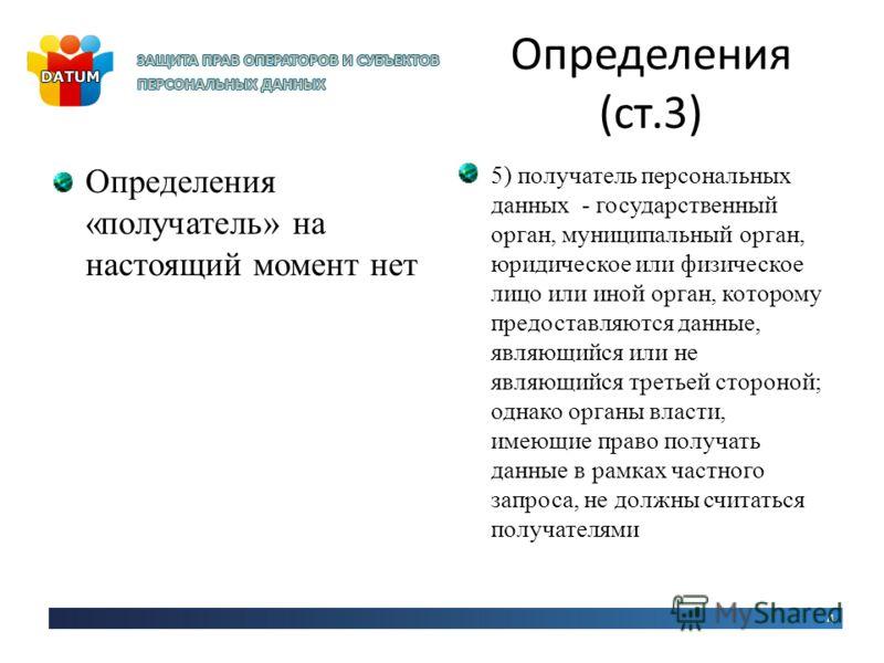 Определения (ст.3) Определения «получатель» на настоящий момент нет 5) получатель персональных данных - государственный орган, муниципальный орган, юридическое или физическое лицо или иной орган, которому предоставляются данные, являющийся или не явл