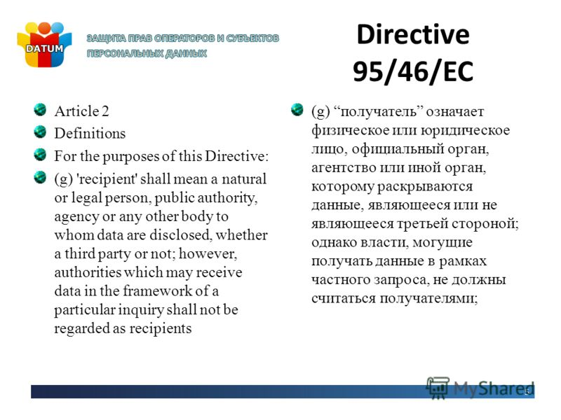 Directive 95/46/EC Article 2 Definitions For the purposes of this Directive: (g) 'recipient' shall mean a natural or legal person, public authority, agency or any other body to whom data are disclosed, whether a third party or not; however, authoriti