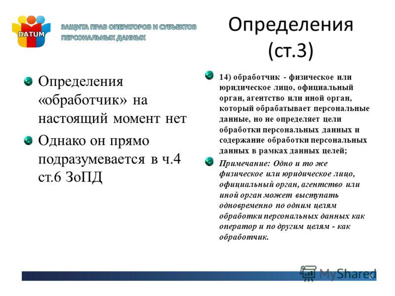 Определения (ст.3) Определения «обработчик» на настоящий момент нет Однако он прямо подразумевается в ч.4 ст.6 ЗоПД 14) обработчик - физическое или юридическое лицо, официальный орган, агентство или иной орган, который обрабатывает персональные данны