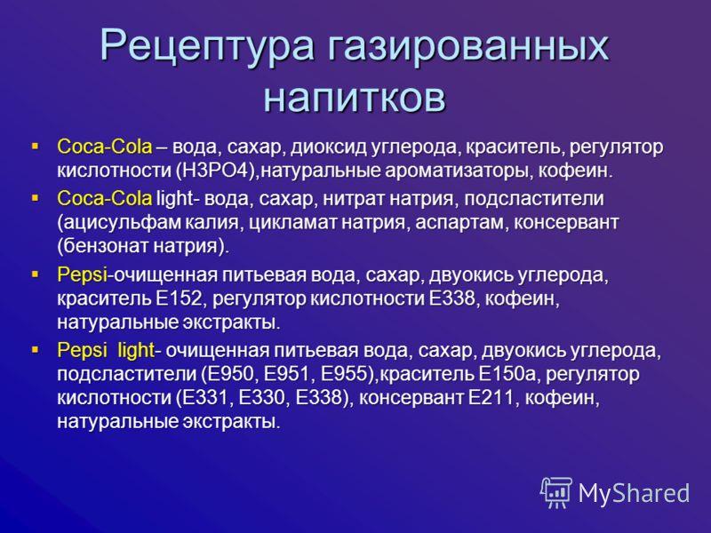 Рецептура газированных напитков Coca-Cola – вода, сахар, диоксид углерода, краситель, регулятор кислотности (Н3РО4),натуральные ароматизаторы, кофеин. Coca-Cola – вода, сахар, диоксид углерода, краситель, регулятор кислотности (Н3РО4),натуральные аро