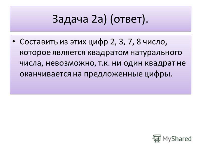 Задача 2а) (ответ). Составить из этих цифр 2, 3, 7, 8 число, которое является квадратом натурального числа, невозможно, т.к. ни один квадрат не оканчивается на предложенные цифры.