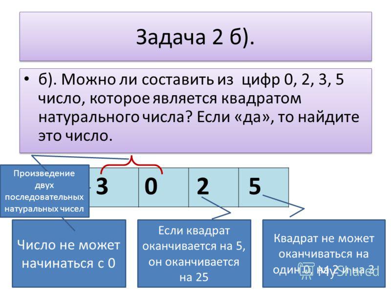 Задача 2 б). б). Можно ли составить из цифр 0, 2, 3, 5 число, которое является квадратом натурального числа? Если «да», то найдите это число. 52 Квадрат не может оканчиваться на один 0, на 2 и на 3 Если квадрат оканчивается на 5, он оканчивается на 2