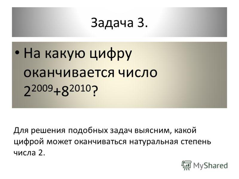 Задача 3. На какую цифру оканчивается число 2 2009 +8 2010 ? Для решения подобных задач выясним, какой цифрой может оканчиваться натуральная степень числа 2.