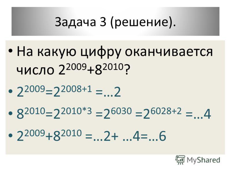 Задача 3 (решение). На какую цифру оканчивается число 2 2009 +8 2010 ? 2 2009 =2 2008+1 =…2 8 2010 =2 2010*3 =2 6030 =2 6028+2 =…4 2 2009 +8 2010 =…2+ …4=…6