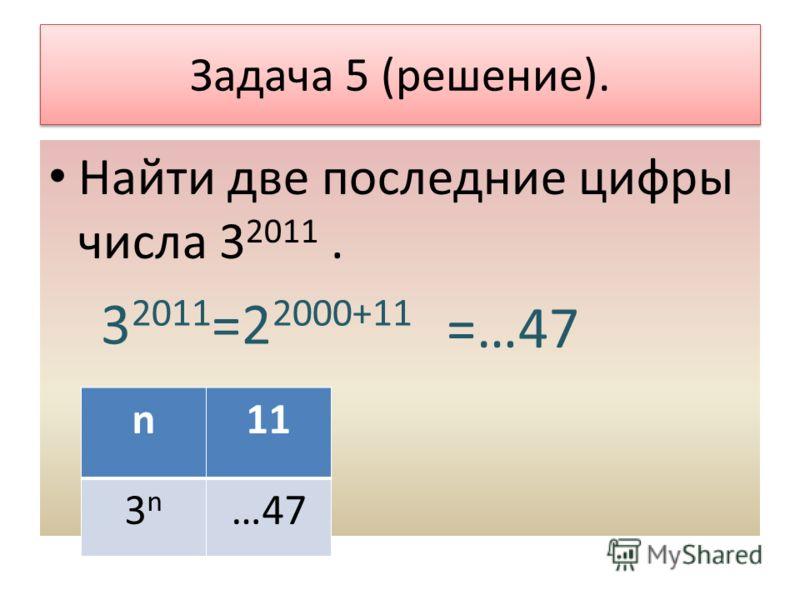 Задача 5 (решение). Найти две последние цифры числа 3 2011. 3 2011 =2 2000+11 n11 3n3n …47 =…47