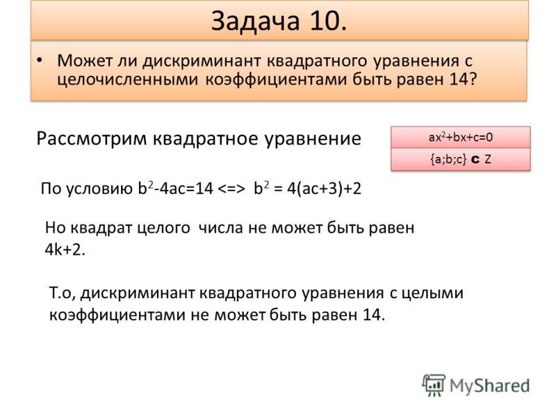 Может ли дискриминант квадратного уравнения с целочисленными коэффициентами быть равен 14? Может ли дискриминант квадратного уравнения с целочисленными коэффициентами быть равен 14? Задача 10. Рассмотрим квадратное уравнение По условию b 2 -4ac=14 b