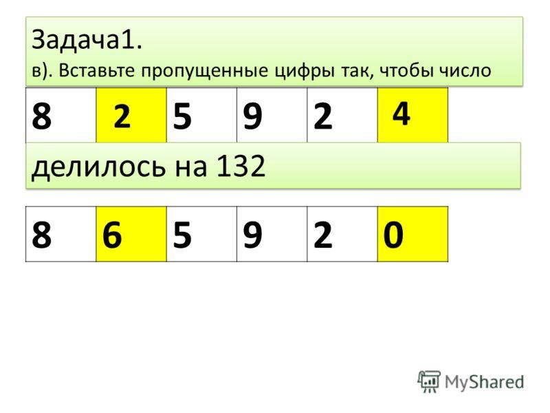 Задача1. в). Вставьте пропущенные цифры так, чтобы число 8592 865920 делилось на 132 2 4