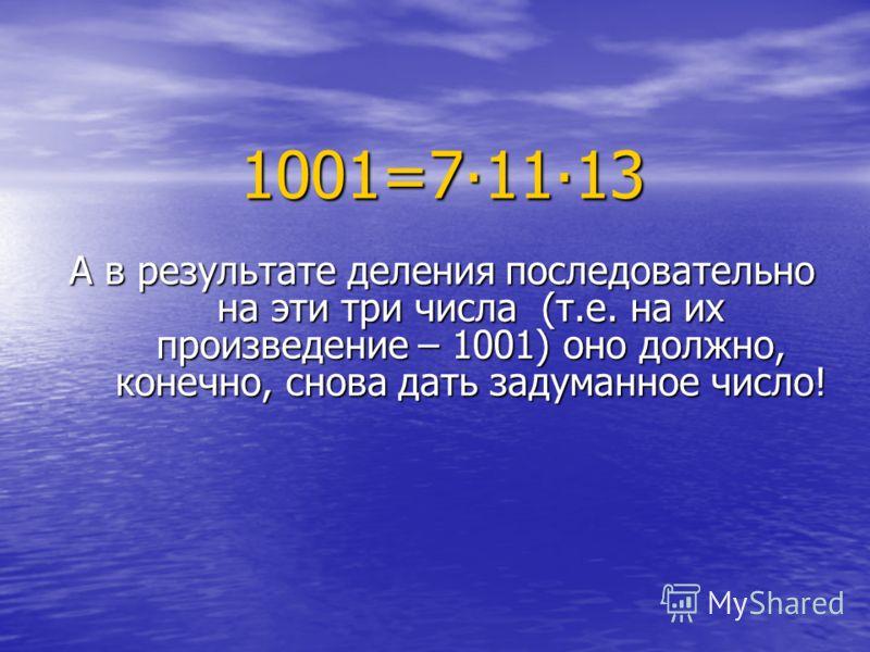 А в результате деления последовательно на эти три числа (т.е. на их произведение – 1001) оно должно, конечно, снова дать задуманное число! 1001=71113