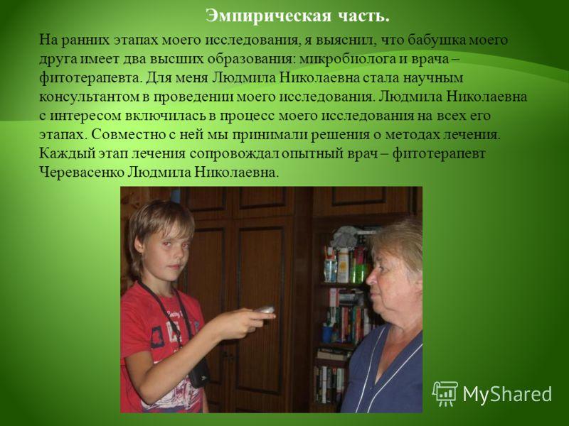 Эмпирическая часть. На ранних этапах моего исследования, я выяснил, что бабушка моего друга имеет два высших образования: микробиолога и врача – фитотерапевта. Для меня Людмила Николаевна стала научным консультантом в проведении моего исследования. Л