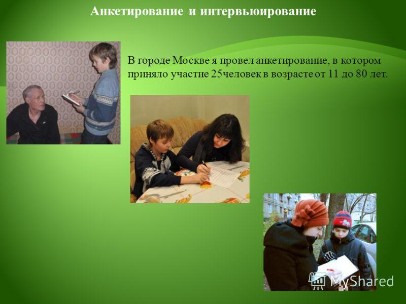 В городе Москве я провел анкетирование, в котором приняло участие 25человек в возрасте от 11 до 80 лет. Анкетирование и интервьюирование