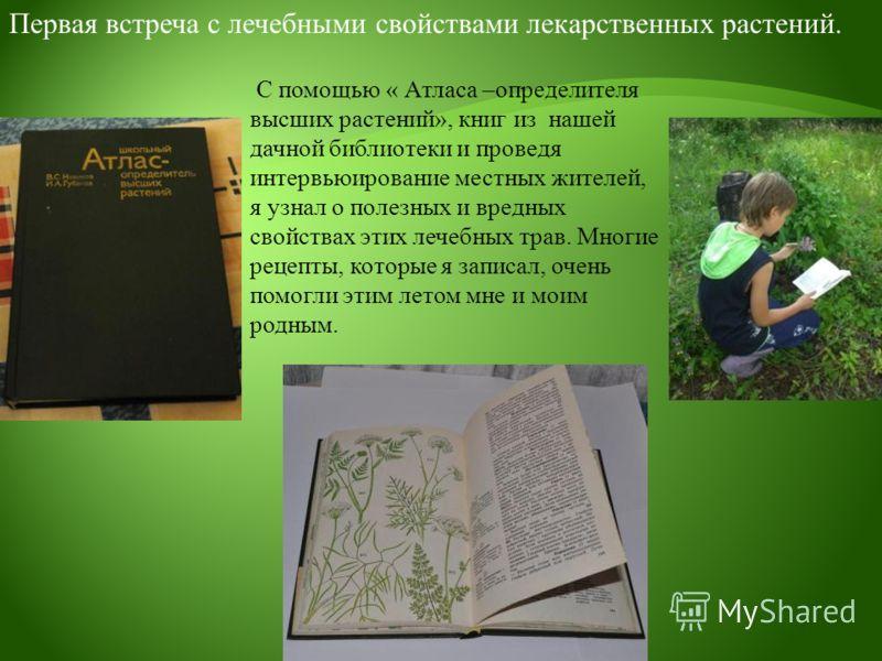 С помощью « Атласа –определителя высших растений», книг из нашей дачной библиотеки и проведя интервьюирование местных жителей, я узнал о полезных и вредных свойствах этих лечебных трав. Многие рецепты, которые я записал, очень помогли этим летом мне