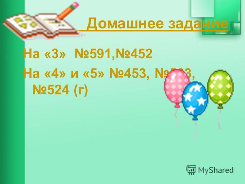 Домашнее задание На «3» 591,452 На «4» и «5» 453, 503, 524 (г)