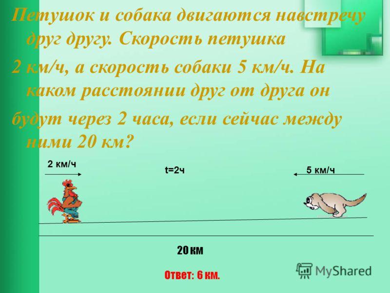 Петушок и собака двигаются навстречу друг другу. Скорость петушка 2 км/ч, а скорость собаки 5 км/ч. На каком расстоянии друг от друга он будут через 2 часа, если сейчас между ними 20 км? 2 км/ч 5 км/ч 20 км t=2ч Ответ: 6 км.