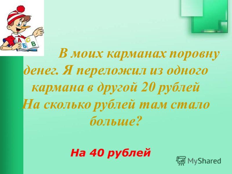 В моих карманах поровну денег. Я переложил из одного кармана в другой 20 рублей На сколько рублей там стало больше? На 40 рублей