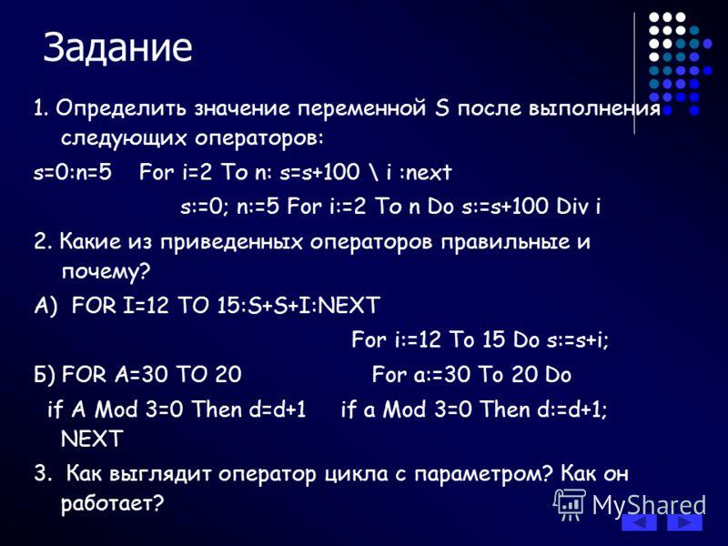 Задание 1. Определить значение переменной S после выполнения следующих операторов: s=0:n=5 For i=2 То n: s=s+100 \ i :next s:=0; n:=5 For i:=2 То n Do s:=s+100 Div i 2. Какие из приведенных операторов правильные и почему? А) FOR I=12 TO 15:S+S+I:NEXT