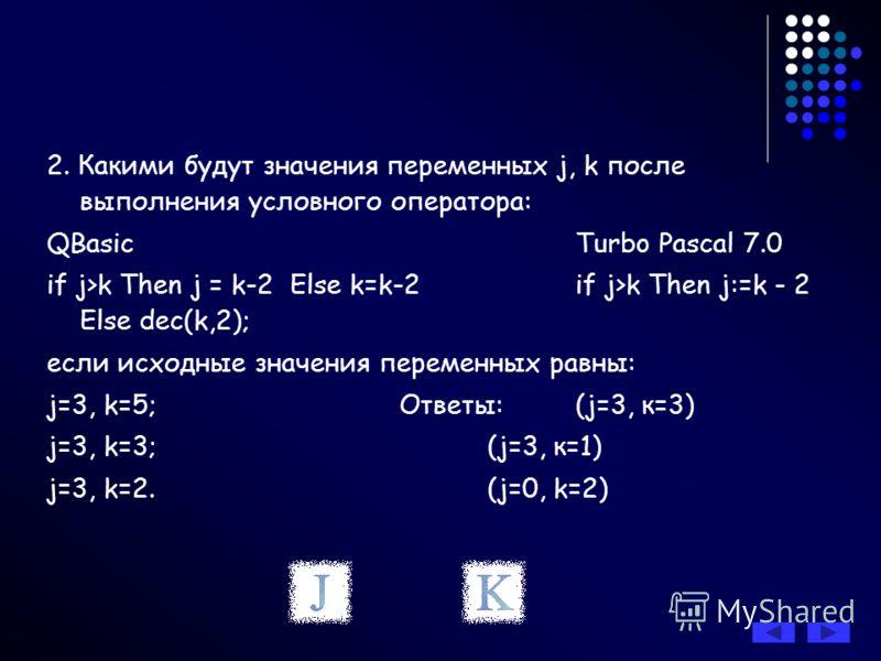 2. Какими будут значения переменных j, k после выполнения условного оператора: QBasic Turbo Pascal 7.0 if j>k Then j = k-2 Else k=k-2 if j>k Then j:=k - 2 Else dec(k,2); если исходные значения переменных равны: j=3, k=5;Ответы:(j=3, к=3) j=3, k=3;(j=