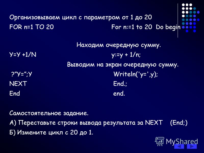 Организовываем цикл с параметром от 1 до 20 FOR n=1 TO 20 For n:=1 to 20 Do begin Находим очередную сумму. Y=Y +1/N y:=y + 1/n; Выводим на экран очередную сумму. ?Y=;Y Writeln('y=',y); NEXT End.; End end. Самостоятельное задание. А) Переставьте строк