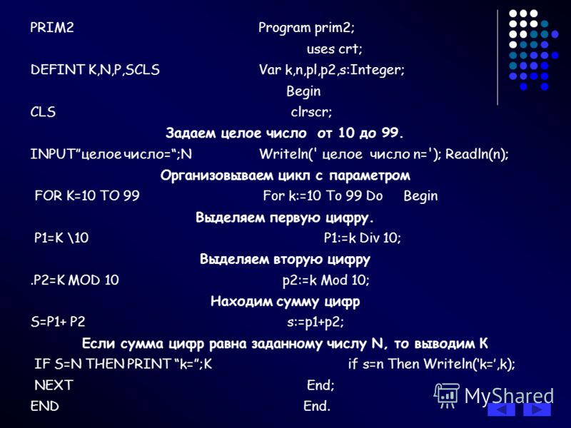 PRIM2Program prim2; uses crt; DEFINT K,N,P,SCLSVar k,n,pl,p2,s:Integer; Begin CLS clrscr; Задаем целое число от 10 до 99. INPUTцелое число=;N Writeln(' целое число n='); Readln(n); Организовываем цикл с параметром FOR K=10 TO 99 For k:=10 To 99 Do Be