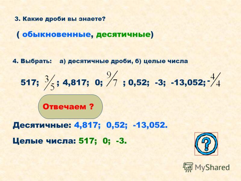 3. Какие дроби вы знаете? ( обыкновенные, десятичные) 4. Выбрать: а) десятичные дроби, б) целые числа 517;4,817; 0;;; 0,52; -3; -13,052; - Десятичные: 4,817; 0,52; -13,052. Целые числа: 517; 0; -3. Отвечаем ?